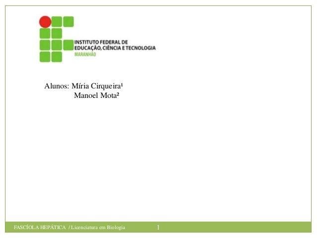 Alunos: Míria Cirqueira¹ Manoel Mota²  FASCÍOLA HEPÁTICA / Licenciatura em Biologia  1