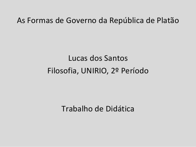 As Formas de Governo da República de Platão              Lucas dos Santos        Filosofia, UNIRIO, 2º Período            ...