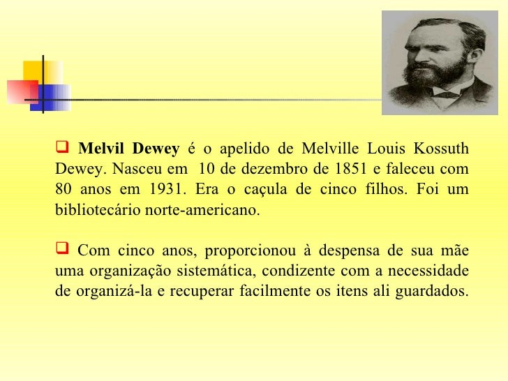 <ul><li>Melvil Dewey  é o apelido de Melville Louis Kossuth Dewey. Nasceu em  10 de dezembro de 1851 e faleceu com 80 anos...