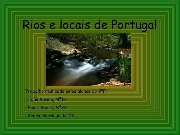 Rios e locais de Portugal <ul><li>Trabalho realizado pelos alunos do 9ºF: </li></ul><ul><li>João Varela, Nº16 </li></ul><u...