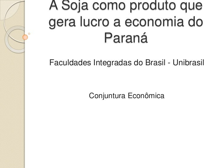 A Soja como produto quegera lucro a economia do         ParanáFaculdades Integradas do Brasil - Unibrasil           Conjun...