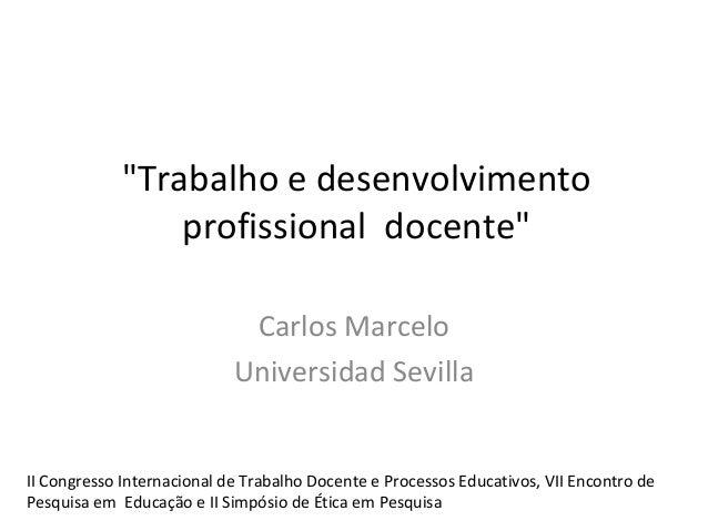 """""""Trabalho e desenvolvimento profissional docente"""" Carlos Marcelo Universidad Sevilla  II Congresso Internacional de Trabal..."""