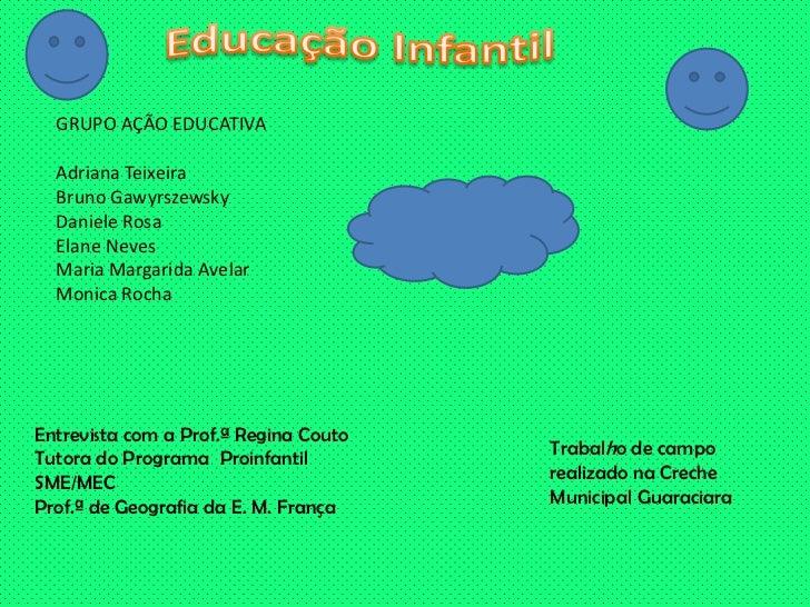 Educação Infantil<br />GRUPO AÇÃO EDUCATIVA<br />Adriana Teixeira<br />Bruno Gawyrszewsky<br />Daniele Rosa<br />Elane Nev...