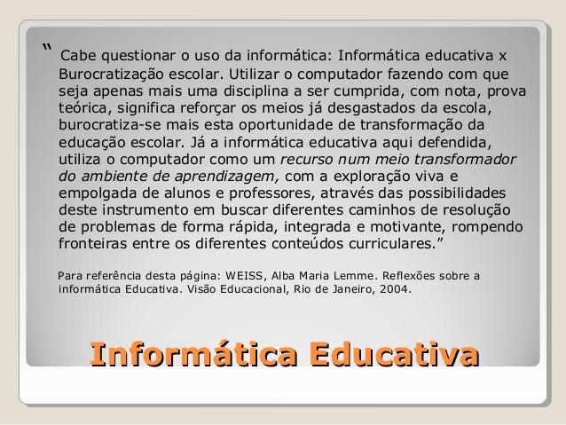 """""""   Cabe questionar o uso da informática: Informática educativa x    Burocratização escolar. Utilizar o computador fazendo..."""