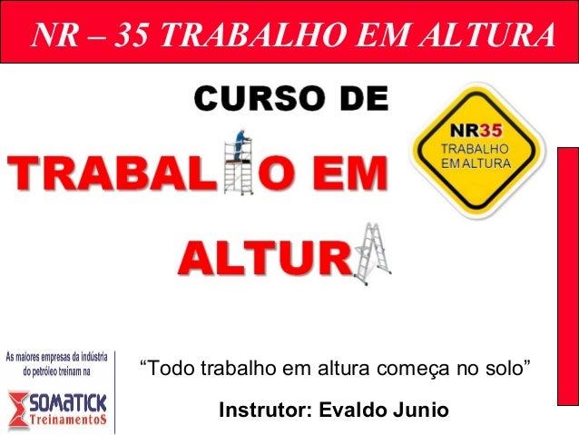 """NR – 35 TRABALHO EM ALTURA Instrutor: Evaldo Junio """"Todo trabalho em altura começa no solo"""""""