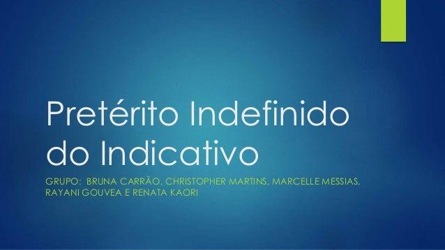 Pretérito Indefinido do Indicativo GRUPO: BRUNA CARRÃO, CHRISTOPHER MARTINS, MARCELLE MESSIAS, RAYANI GOUVEA E RENATA KAORI