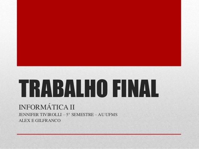 TRABALHO FINAL INFORMÁTICA II JENNIFER TIVIROLLI – 5° SEMESTRE – AU UFMS ALEX E GILFRANCO