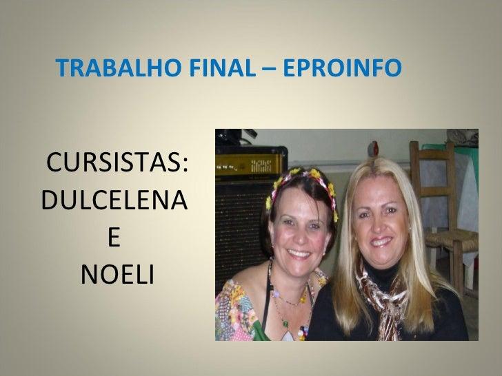 CURSISTAS: DULCELENA  E  NOELI TRABALHO FINAL – EPROINFO