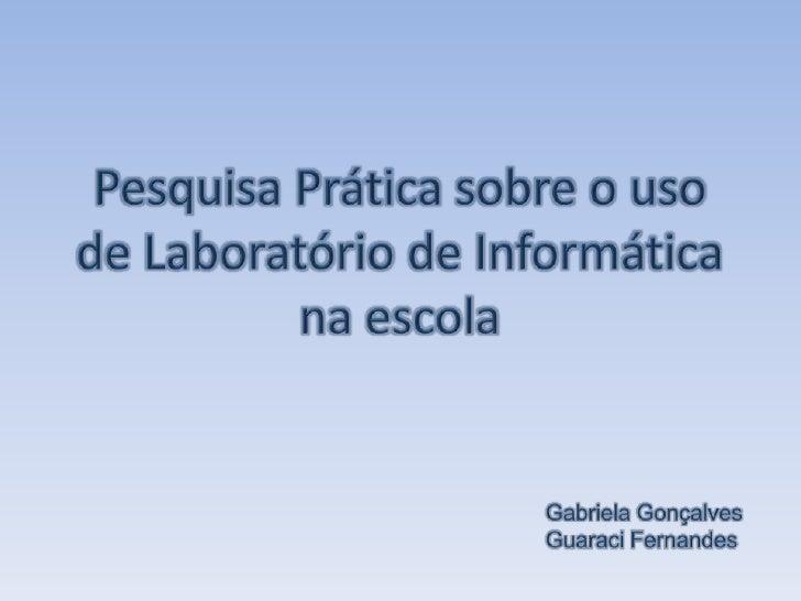 Pesquisa Prática sobre o uso de Laboratório de Informática na escola<br />Gabriela Gonçalves<br />Guaraci Fernandes<br />