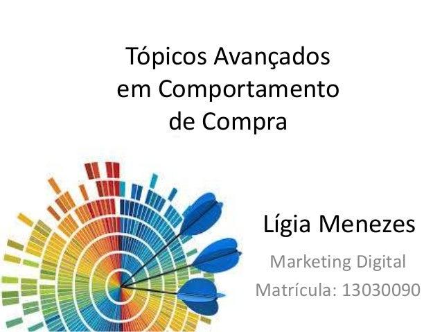 Tópicos Avançados em Comportamento de Compra Marketing Digital Matrícula: 13030090 Lígia Menezes