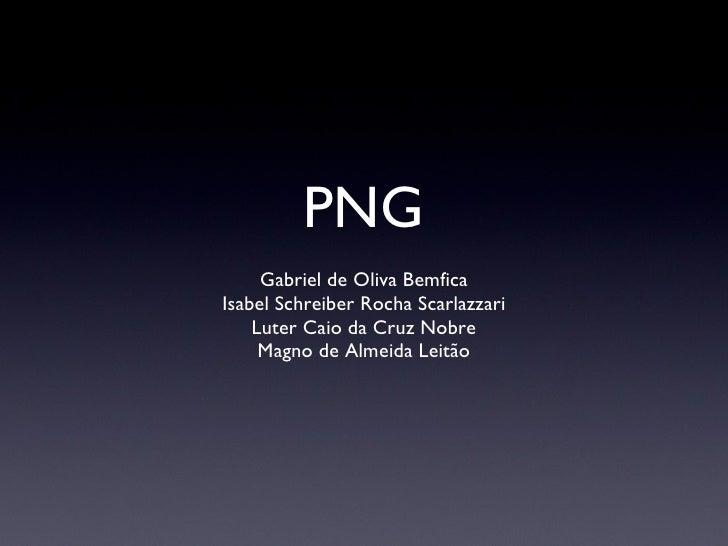 PNG <ul><li>Gabriel de Oliva Bemfica </li></ul><ul><li>Isabel Schreiber Rocha Scarlazzari </li></ul><ul><li>Luter Caio da ...