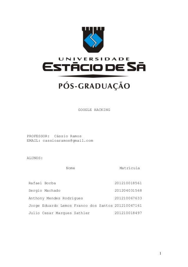 GOOGLE HACKING PROFESSOR: Cássio Ramos EMAIL: cassioaramos@gmail.com ALUNOS: Nome Matrícula Rafael Borba 201210018561 Serg...