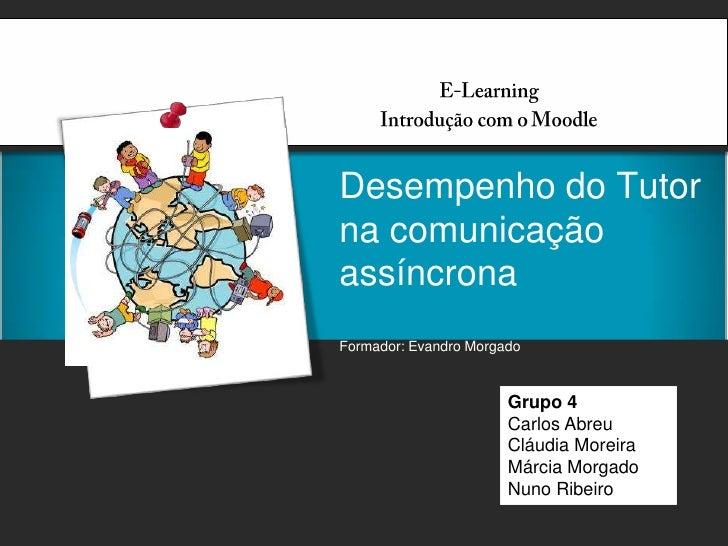 E-Learning<br />Introdução com o Moodle<br />Desempenho do Tutor na comunicação assíncronaFormador: Evandro Morgado<br />G...