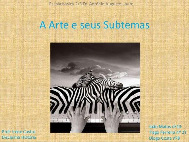 A Arte e seus Subtemas Escola básica 2/3 Dr. António Augusto Louro João Matos nº13 Tiago Ferreira nº 21 Diogo Costa nº8 Pr...