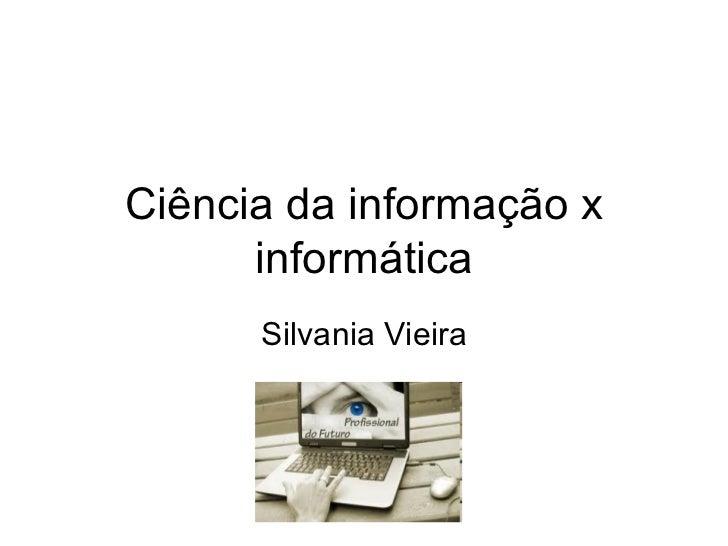 Ciência da informação x informática Silvania Vieira