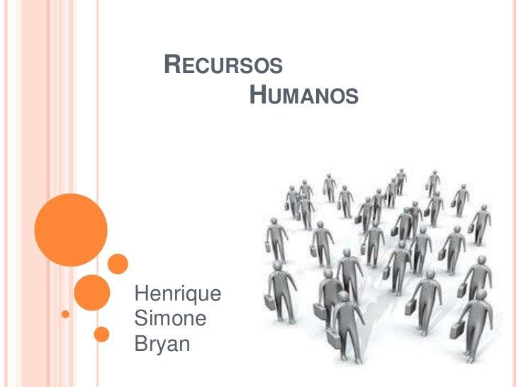 RECURSOS        HUMANOSHenriqueSimoneBryan