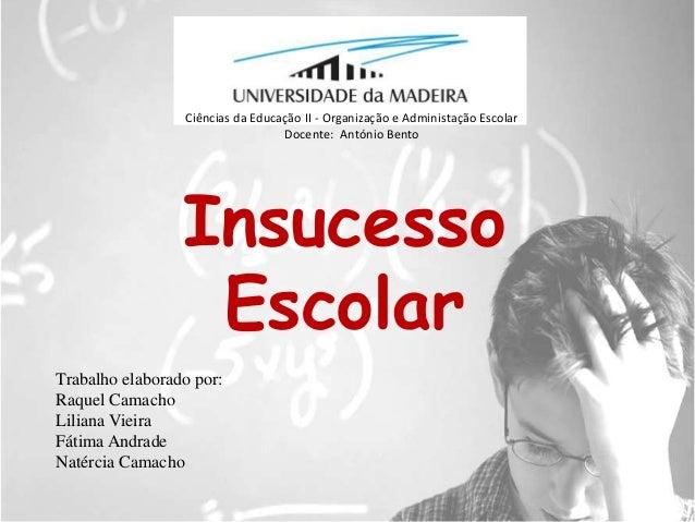 Ciências da Educação II - Organização e Administação Escolar<br />Docente:  António Bento<br />Insucesso Escolar<br />Trab...