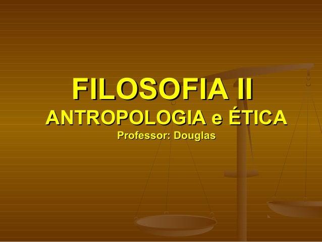 FILOSOFIA IIFILOSOFIA II ANTROPOLOGIA e ÉTICAANTROPOLOGIA e ÉTICA Professor: DouglasProfessor: Douglas