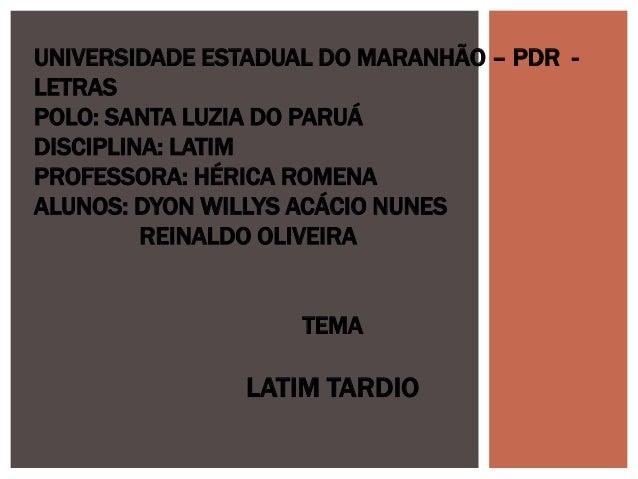 UNIVERSIDADE ESTADUAL DO MARANHÃO – PDR -  LETRAS  POLO: SANTA LUZIA DO PARUÁ  DISCIPLINA: LATIM  PROFESSORA: HÉRICA ROMEN...