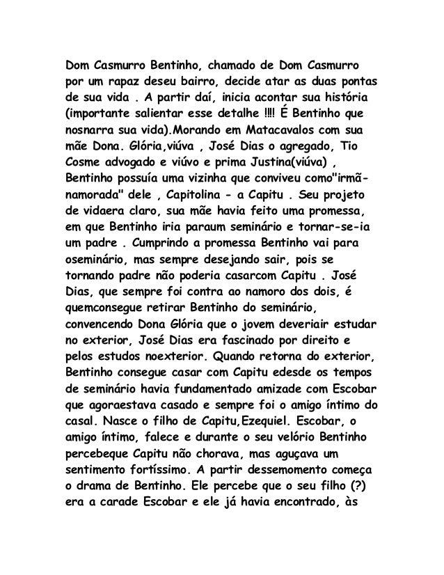 Dom Casmurro Bentinho, chamado de Dom Casmurro por um rapaz deseu bairro, decide atar as duas pontas de sua vida . A parti...