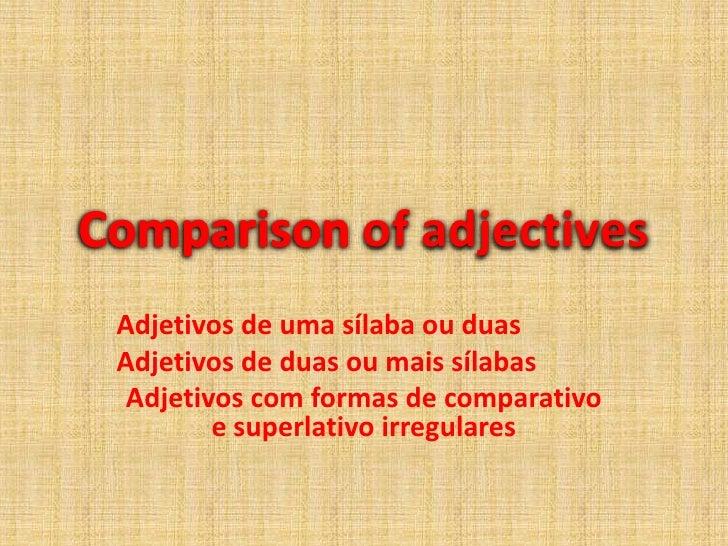 Comparisonofadjectives<br />Adjetivos de uma sílaba ou duas<br />Adjetivosde duas ou mais sílabas<br />Adjetivos com forma...