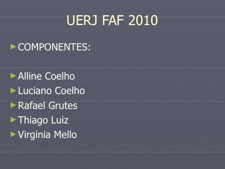 UERJ FAF 2010 <ul><li>COMPONENTES: </li></ul><ul><li>Alline Coelho </li></ul><ul><li>Luciano Coelho </li></ul><ul><li>Rafa...