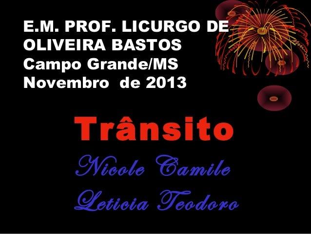 E.M. PROF. LICURGO DE OLIVEIRA BASTOS Campo Grande/MS Novembro de 2013  Trânsito Nicole Camile Leticia Teodoro