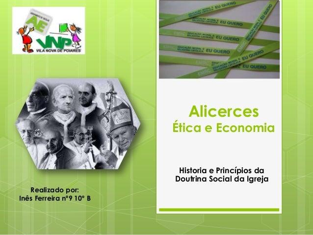 AlicercesÉtica e EconomiaHistoria e Princípios daDoutrina Social da IgrejaRealizado por:Inês Ferreira nº9 10º B