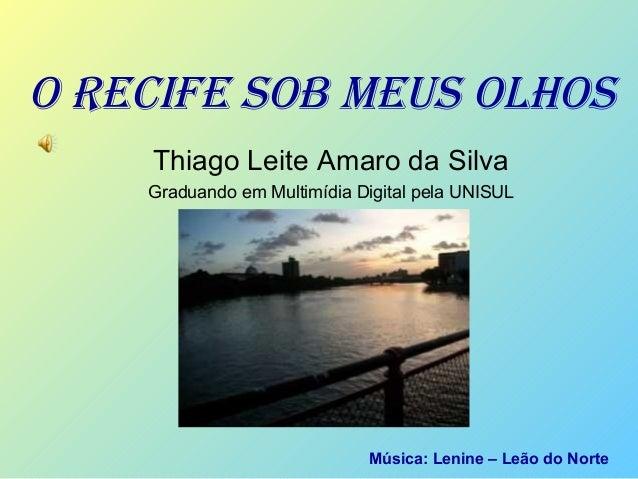 O RECIFE SOB MEUS OLHOS Thiago Leite Amaro da Silva Graduando em Multimídia Digital pela UNISUL Música: Lenine – Leão do N...