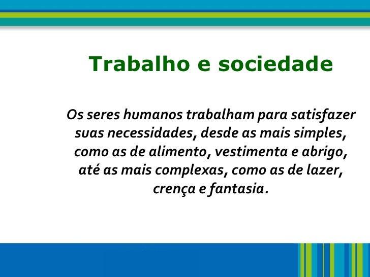 2      Trabalho e sociedade    Os seres humanos trabalham para satisfazer     suas necessidades, desde as mais simples,   ...