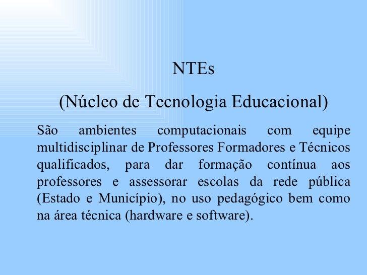 NTEs (Núcleo de Tecnologia Educacional) São ambientes computacionais com equipe multidisciplinar de Professores Formadores...
