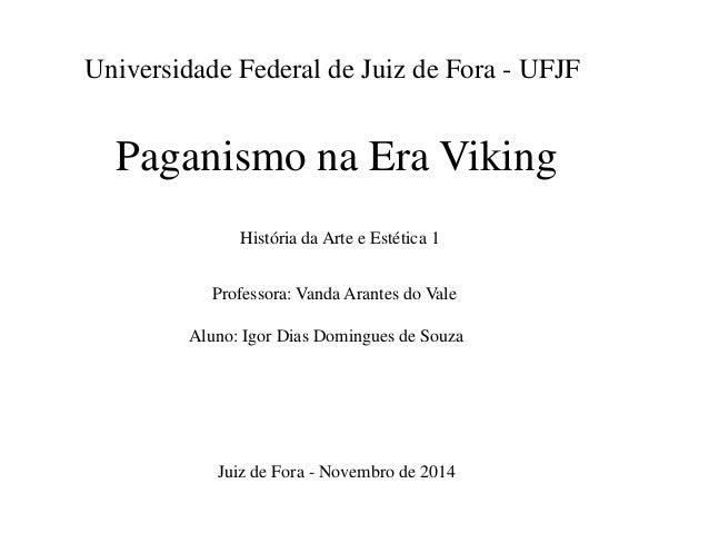 Universidade Federal de Juiz de Fora - UFJF Paganismo na Era Viking História da Arte e Estética 1 Professora: Vanda Arante...