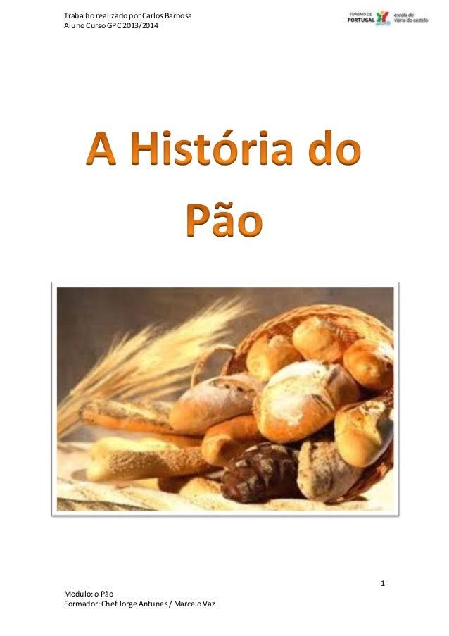 TrabalhorealizadoporCarlosBarbosa AlunoCursoGPC 2013/2014 1 Modulo:o Pão Formador:Chef Jorge Antunes/MarceloVaz