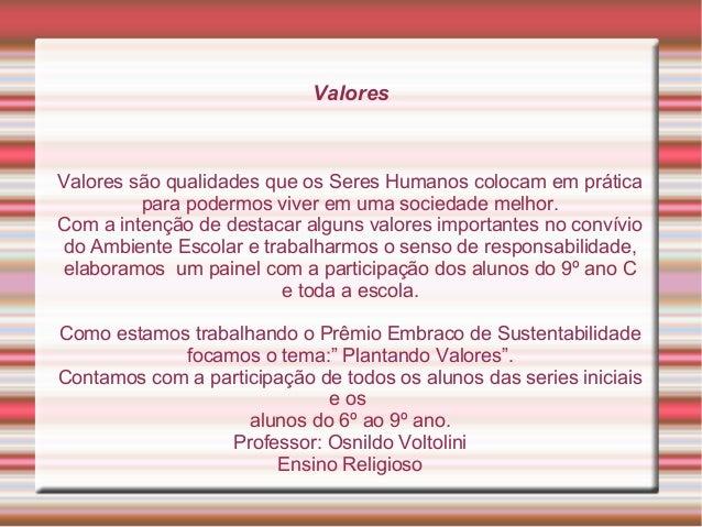 ValoresValores são qualidades que os Seres Humanos colocam em práticapara podermos viver em uma sociedade melhor.Com a int...