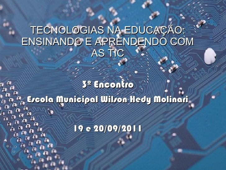TECNOLOGIAS NA EDUCAÇÃO:ENSINANDO E APRENDENDO COM           AS TIC            3º EncontroEscola Municipal Wilson Hedy Mol...