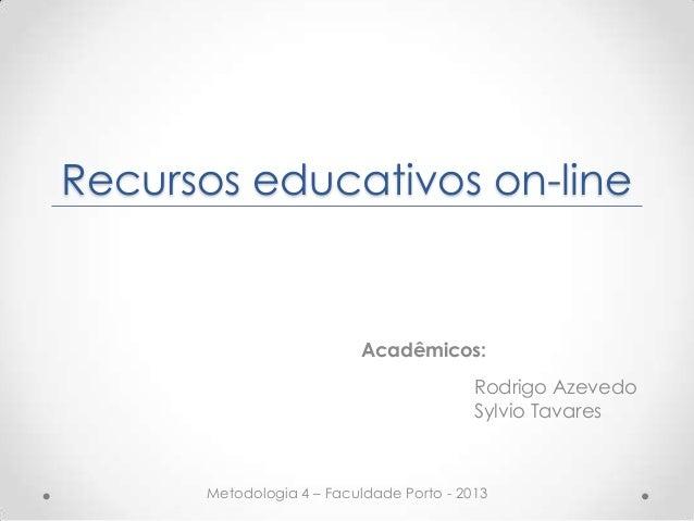 Recursos educativos on-line Acadêmicos: Rodrigo Azevedo Sylvio Tavares Metodologia 4 – Faculdade Porto - 2013