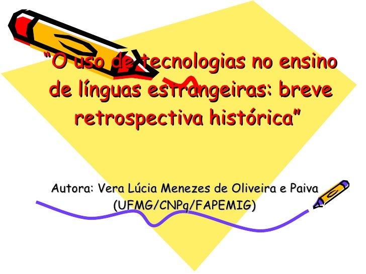 """"""" O uso de tecnologias no ensino de línguas estrangeiras: breve retrospectiva histórica""""  Autora: Vera Lúcia Menezes de Ol..."""