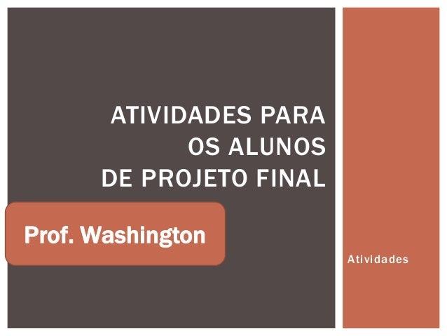 ATIVIDADES PARA             OS ALUNOS      DE PROJETO FINALProf. Washington                         Atividades