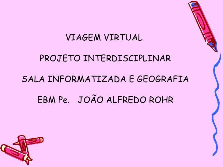VIAGEM VIRTUAL  PROJETO INTERDISCIPLINAR SALA INFORMATIZADA E GEOGRAFIA EBM Pe.  JOÃO ALFREDO ROHR