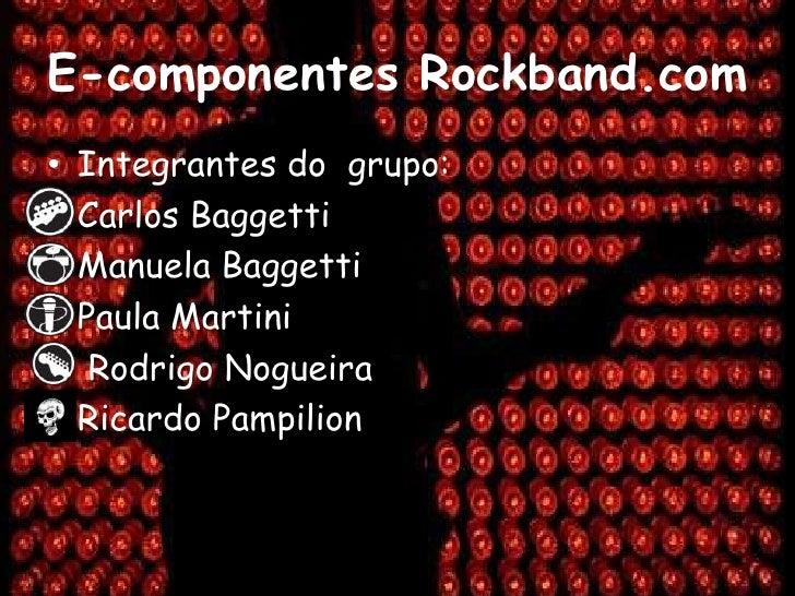 E-componentes Rockband.com<br />Integrantes do  grupo:<br />Carlos Baggetti<br />Manuela Baggetti<br />Paula Martini<br />...
