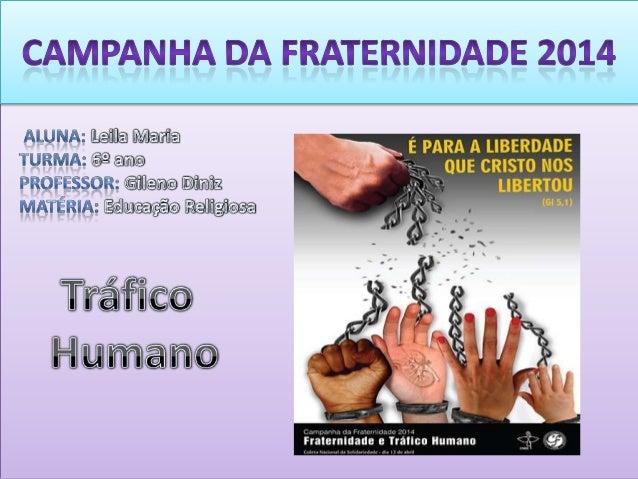 O objetivo deste trabalho e refletir sobre a Campanha da Fraternidade de 2014, que tem como tema o TRÁFICO HUMANO, provoca...