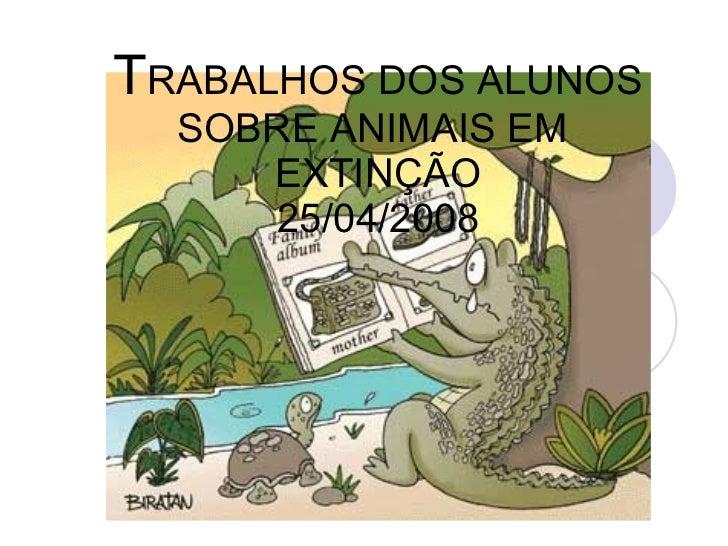 T RABALHOS DOS ALUNOS SOBRE ANIMAIS EM  EXTINÇÃO 25/04/2008