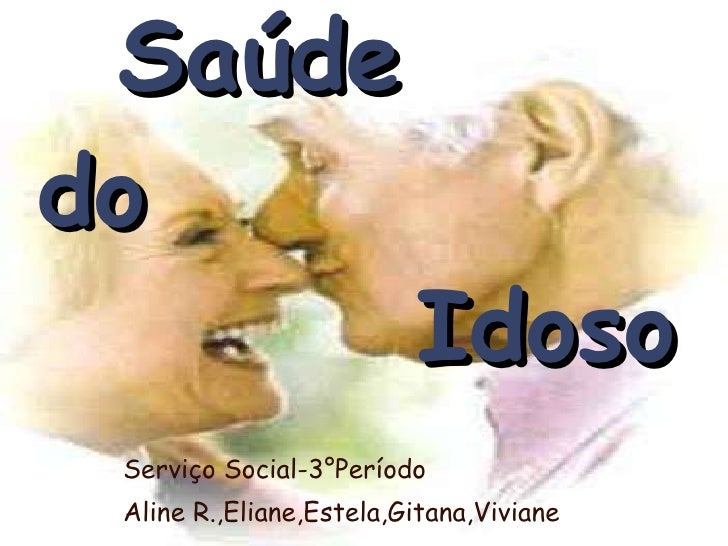 Saúde   do    Idoso Serviço Social-3°Período Aline R.,Eliane,Estela,Gitana,Viviane