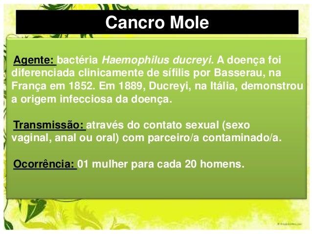 Cancro Mole Agente: bactéria Haemophilus ducreyi. A doença foi diferenciada clinicamente de sífilis por Basserau, na Franç...