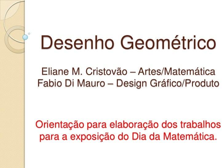 Desenho Geométrico Eliane M. Cristovão – Artes/MatemáticaFabio Di Mauro – Design Gráfico/ProdutoOrientação para elaboração...