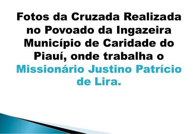 Fotos da Cruzada Realizada no Povoado da Ingazeira Município de Caridade do   Piauí, onde trabalha oMissionário Justino Pa...