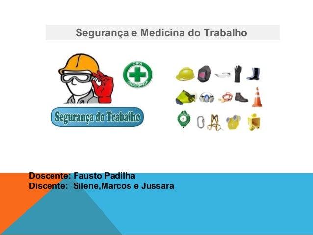 Segurança e Medicina do Trabalho Doscente: Fausto Padilha Discente: Silene,Marcos e Jussara