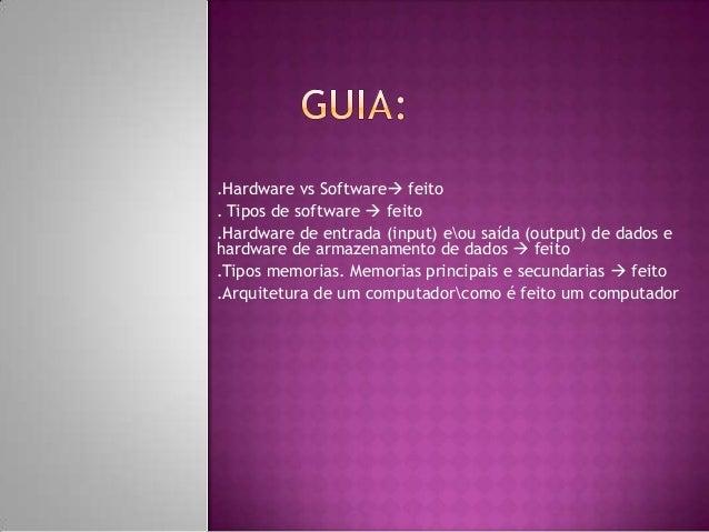 .Hardware vs Software feito . Tipos de software  feito .Hardware de entrada (input) eou saída (output) de dados e hardwa...