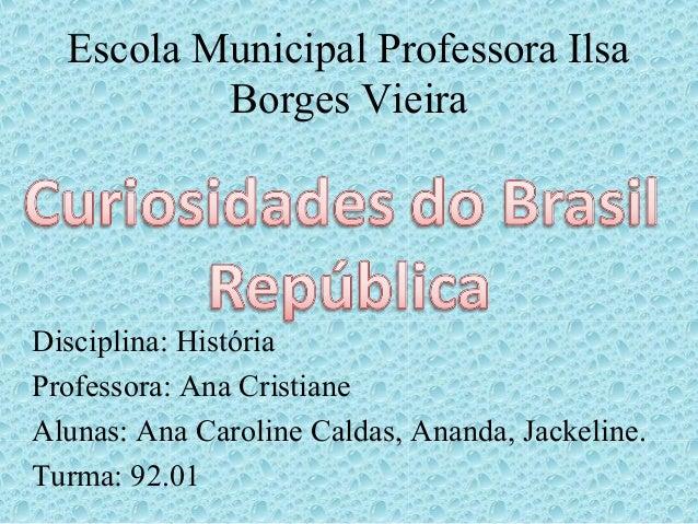 Escola Municipal Professora Ilsa Borges Vieira Disciplina: História Professora: Ana Cristiane Alunas: Ana Caroline Caldas,...