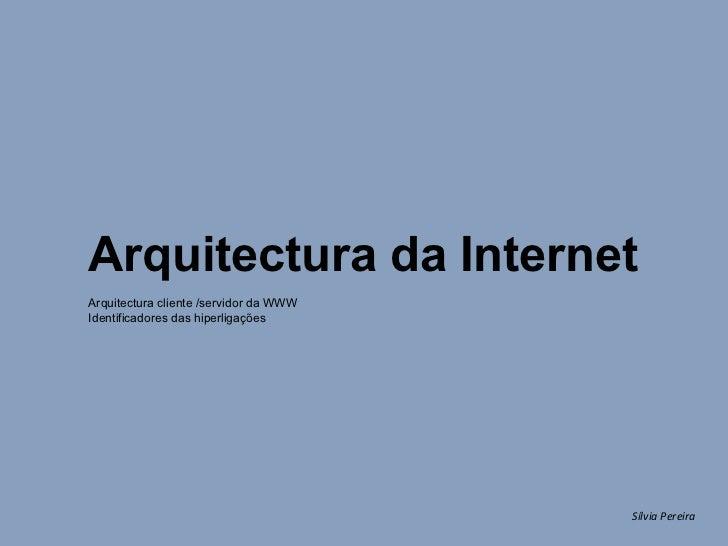 Sílvia Pereira Arquitectura da Internet Arquitectura cliente /servidor da WWW Identificadores das hiperligações